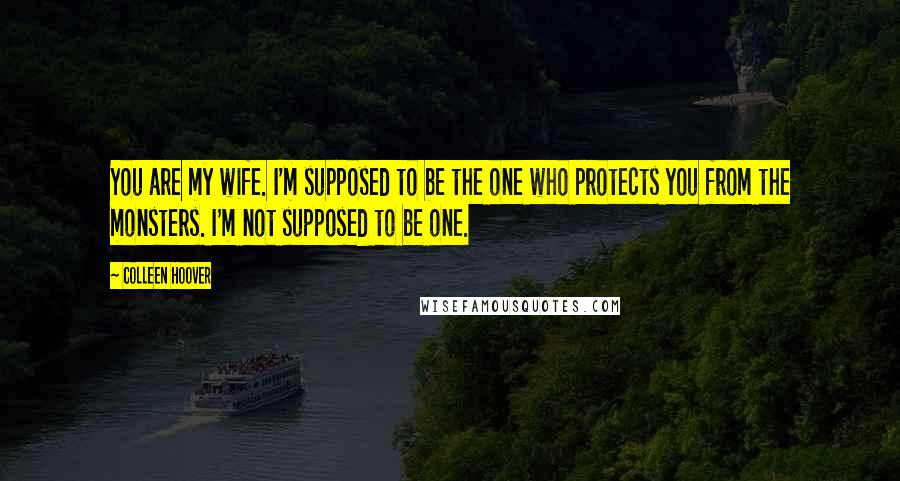 Colleen Hoover quotes: You are my wife. I'm supposed to be the one who protects you from the monsters. I'm not supposed to be one.