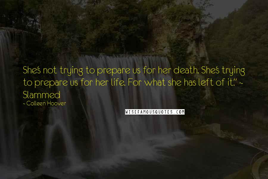 "Colleen Hoover quotes: She's not trying to prepare us for her death. She's trying to prepare us for her life. For what she has left of it."" ~ Slammed"