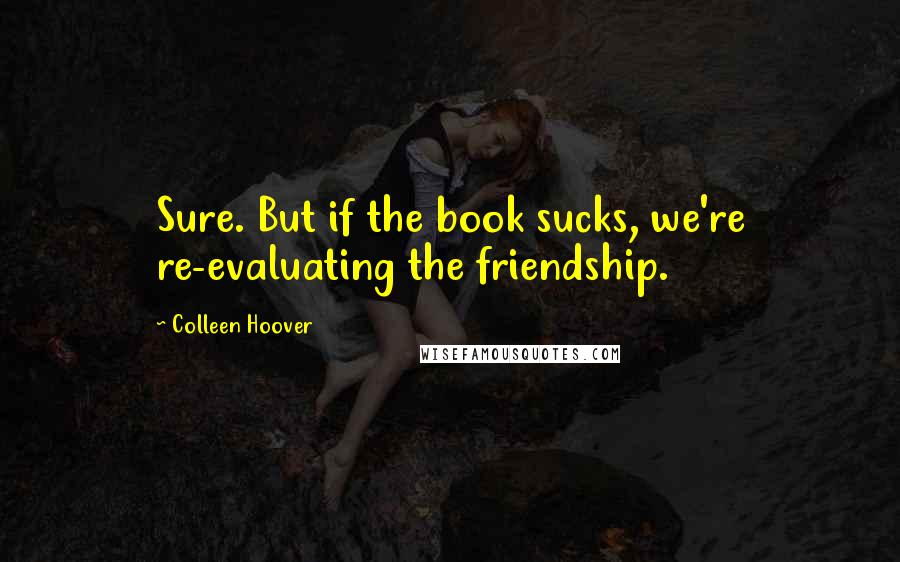 Colleen Hoover quotes: Sure. But if the book sucks, we're re-evaluating the friendship.