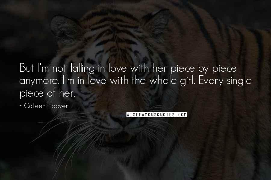 Colleen Hoover quotes: But I'm not falling in love with her piece by piece anymore. I'm in love with the whole girl. Every single piece of her.
