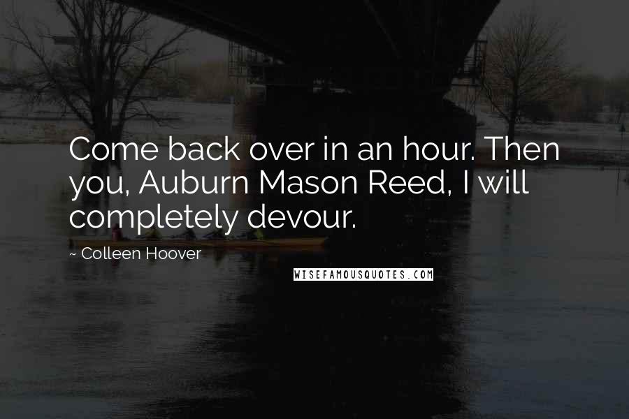 Colleen Hoover quotes: Come back over in an hour. Then you, Auburn Mason Reed, I will completely devour.
