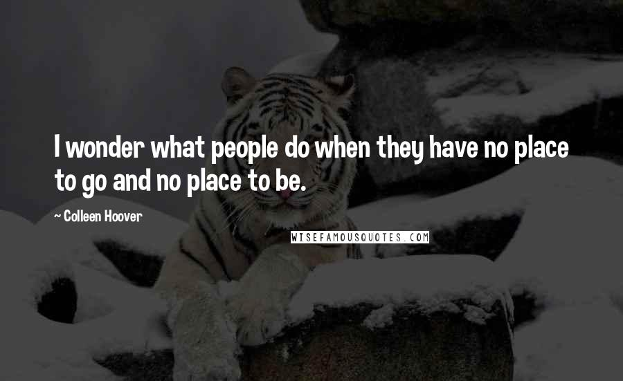 Colleen Hoover quotes: I wonder what people do when they have no place to go and no place to be.