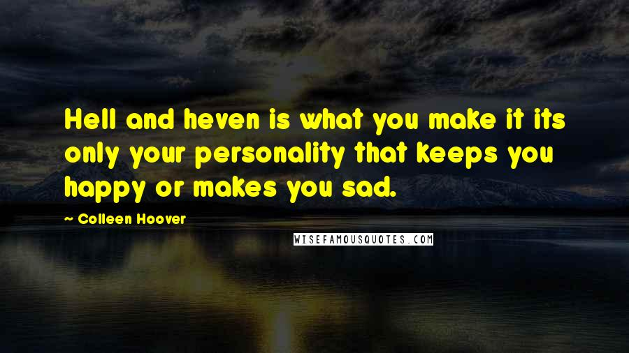 Colleen Hoover quotes: Hell and heven is what you make it its only your personality that keeps you happy or makes you sad.