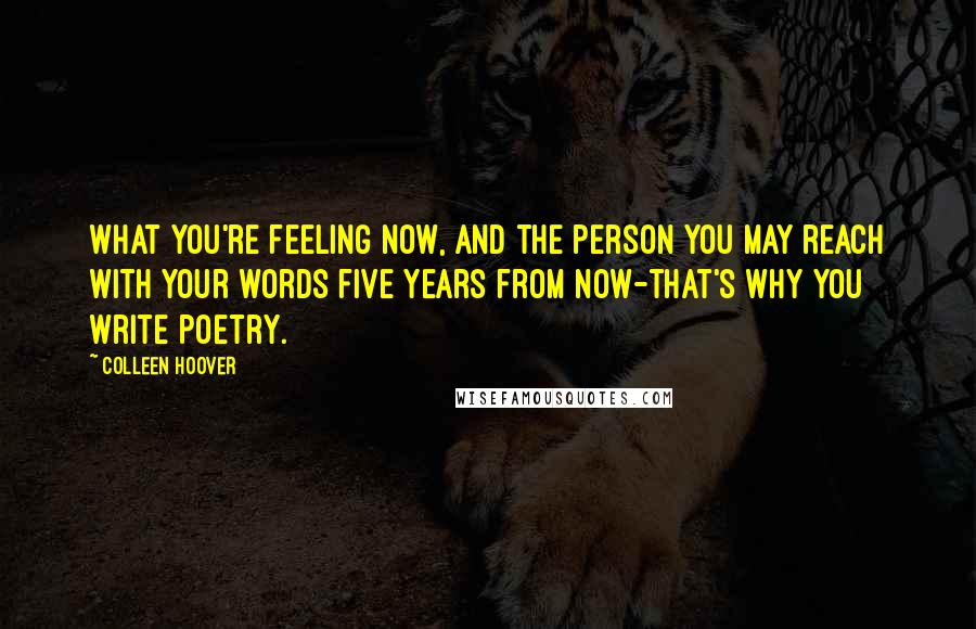 Colleen Hoover quotes: What you're feeling now, and the person you may reach with your words five years from now-that's why you write poetry.