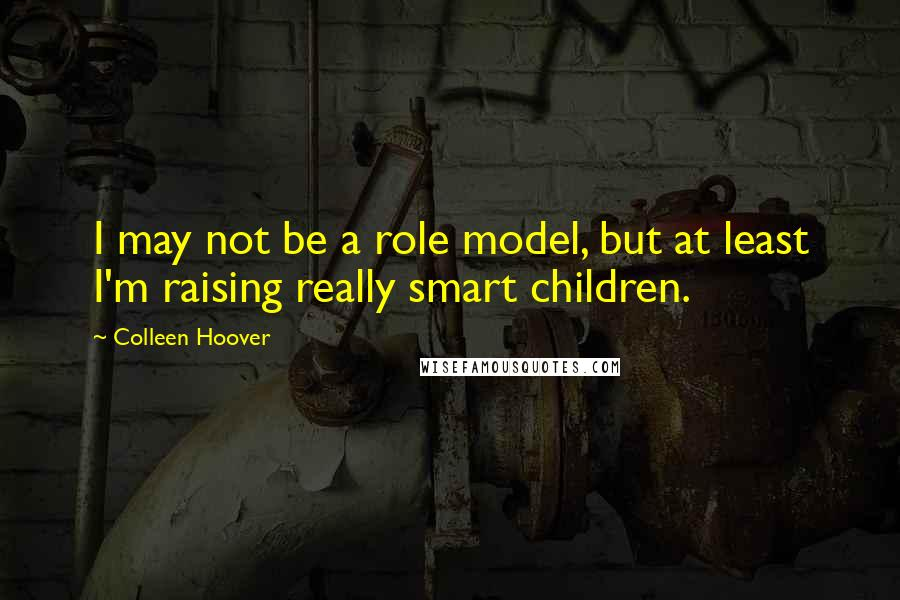 Colleen Hoover quotes: I may not be a role model, but at least I'm raising really smart children.