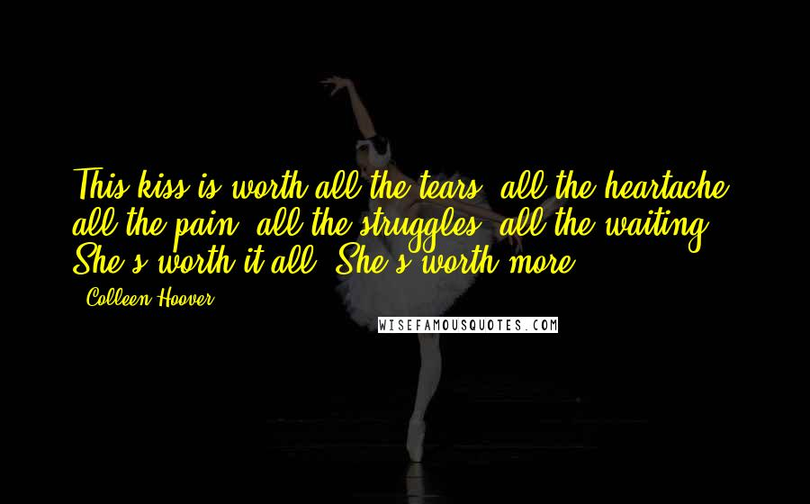 Colleen Hoover quotes: This kiss is worth all the tears, all the heartache, all the pain, all the struggles, all the waiting. She's worth it all. She's worth more.