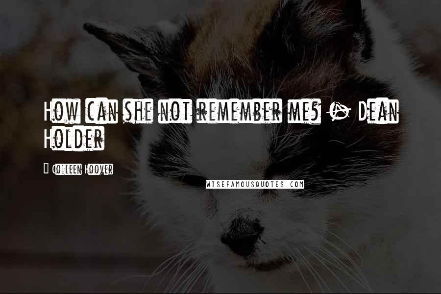 Colleen Hoover quotes: How can she not remember me? - Dean Holder