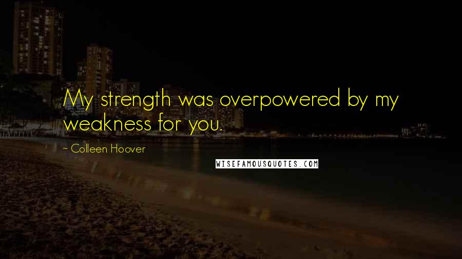 Colleen Hoover quotes: My strength was overpowered by my weakness for you.
