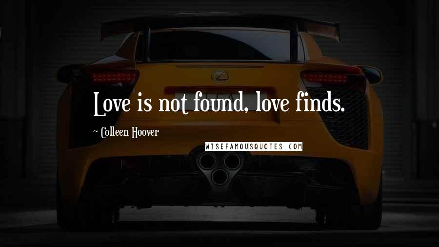 Colleen Hoover quotes: Love is not found, love finds.