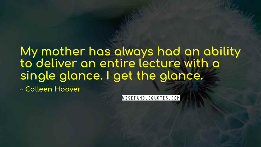 Colleen Hoover quotes: My mother has always had an ability to deliver an entire lecture with a single glance. I get the glance.