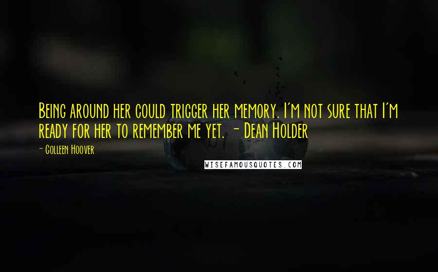 Colleen Hoover quotes: Being around her could trigger her memory. I'm not sure that I'm ready for her to remember me yet. - Dean Holder