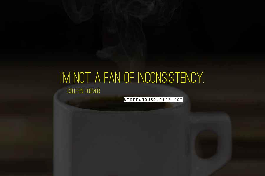 Colleen Hoover quotes: I'm not a fan of inconsistency.