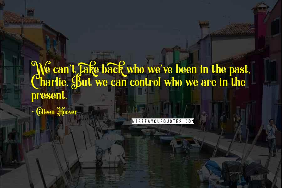 Colleen Hoover quotes: We can't take back who we've been in the past, Charlie. But we can control who we are in the present.