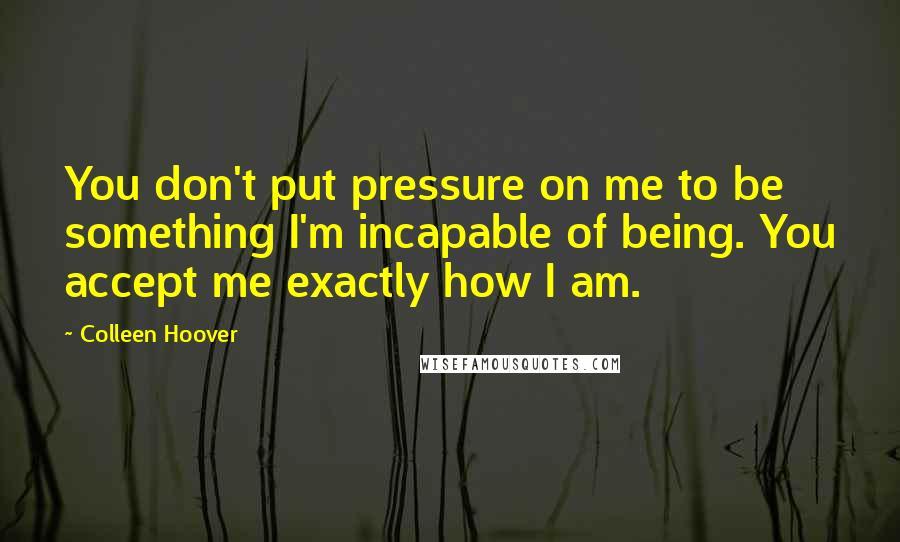 Colleen Hoover quotes: You don't put pressure on me to be something I'm incapable of being. You accept me exactly how I am.