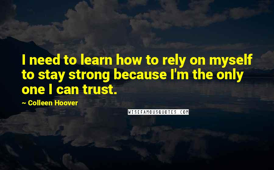 Colleen Hoover quotes: I need to learn how to rely on myself to stay strong because I'm the only one I can trust.