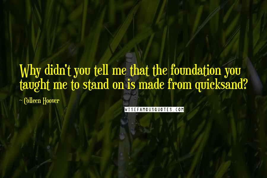 Colleen Hoover quotes: Why didn't you tell me that the foundation you taught me to stand on is made from quicksand?