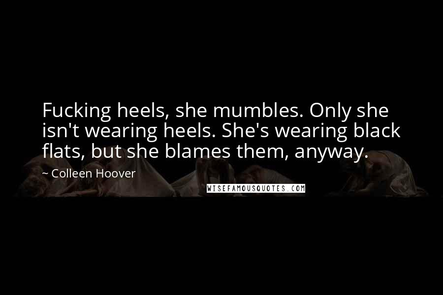Colleen Hoover quotes: Fucking heels, she mumbles. Only she isn't wearing heels. She's wearing black flats, but she blames them, anyway.