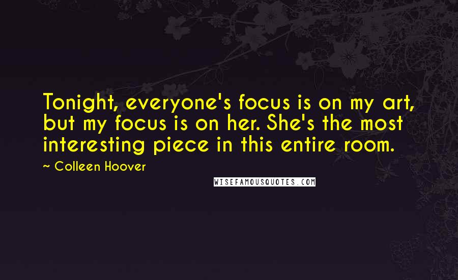 Colleen Hoover quotes: Tonight, everyone's focus is on my art, but my focus is on her. She's the most interesting piece in this entire room.