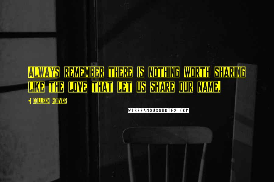 Colleen Hoover quotes: Always remember there is nothing worth sharing like the love that let us share our name.
