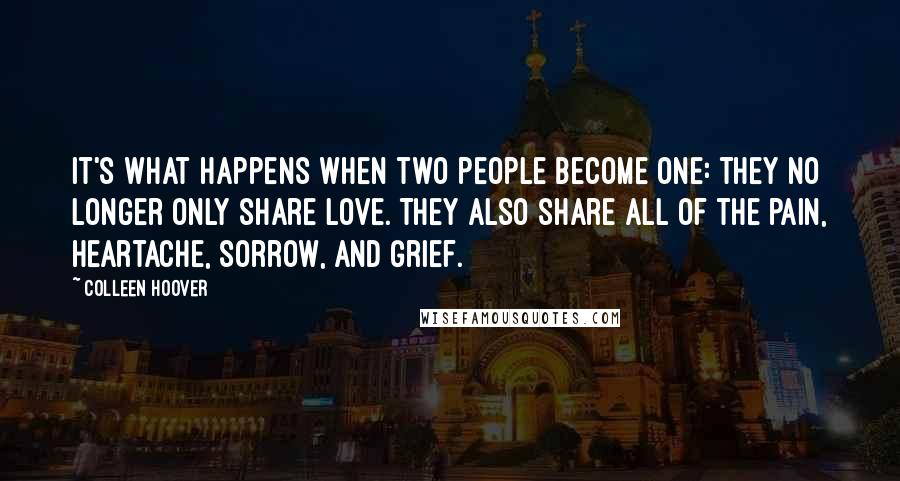 Colleen Hoover quotes: It's what happens when two people become one: they no longer only share love. They also share all of the pain, heartache, sorrow, and grief.
