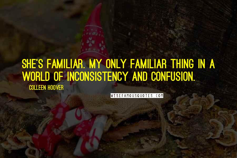 Colleen Hoover quotes: She's familiar. My only familiar thing in a world of inconsistency and confusion.
