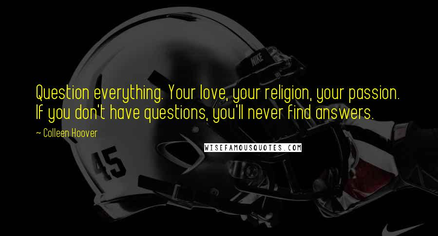 Colleen Hoover quotes: Question everything. Your love, your religion, your passion. If you don't have questions, you'll never find answers.