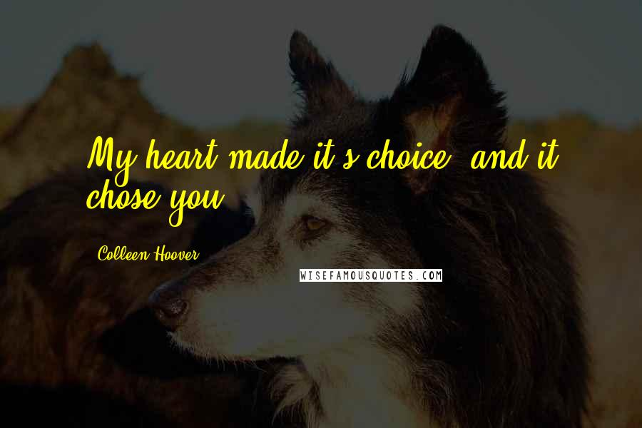 Colleen Hoover quotes: My heart made it's choice, and it chose you.
