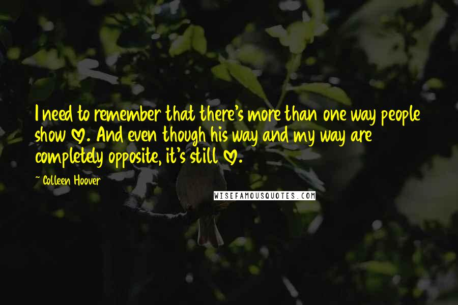 Colleen Hoover quotes: I need to remember that there's more than one way people show love. And even though his way and my way are completely opposite, it's still love.