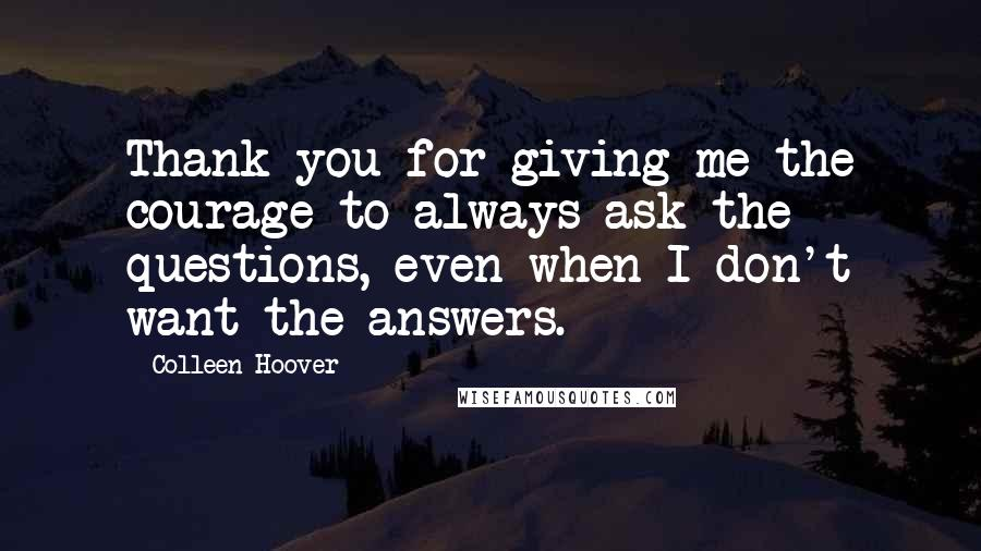 Colleen Hoover quotes: Thank you for giving me the courage to always ask the questions, even when I don't want the answers.
