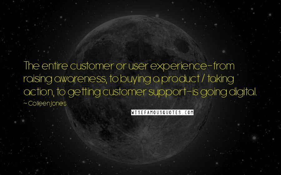 Colleen Jones quotes: The entire customer or user experience-from raising awareness, to buying a product / taking action, to getting customer support-is going digital.