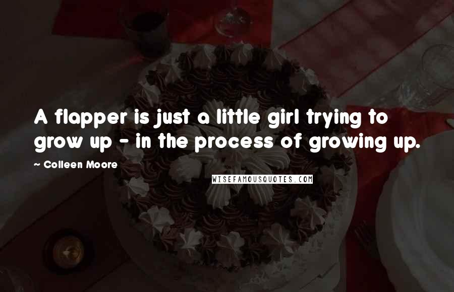Colleen Moore quotes: A flapper is just a little girl trying to grow up - in the process of growing up.
