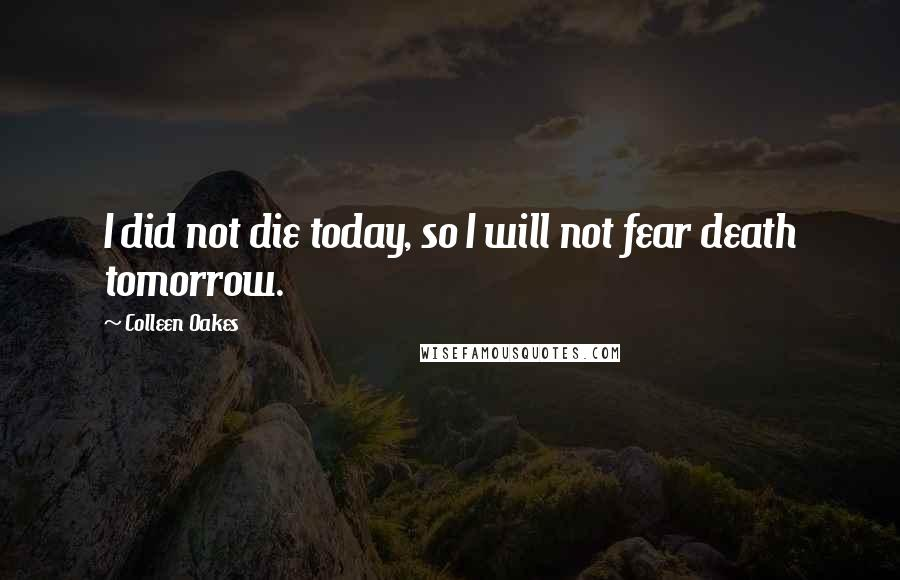 Colleen Oakes quotes: I did not die today, so I will not fear death tomorrow.