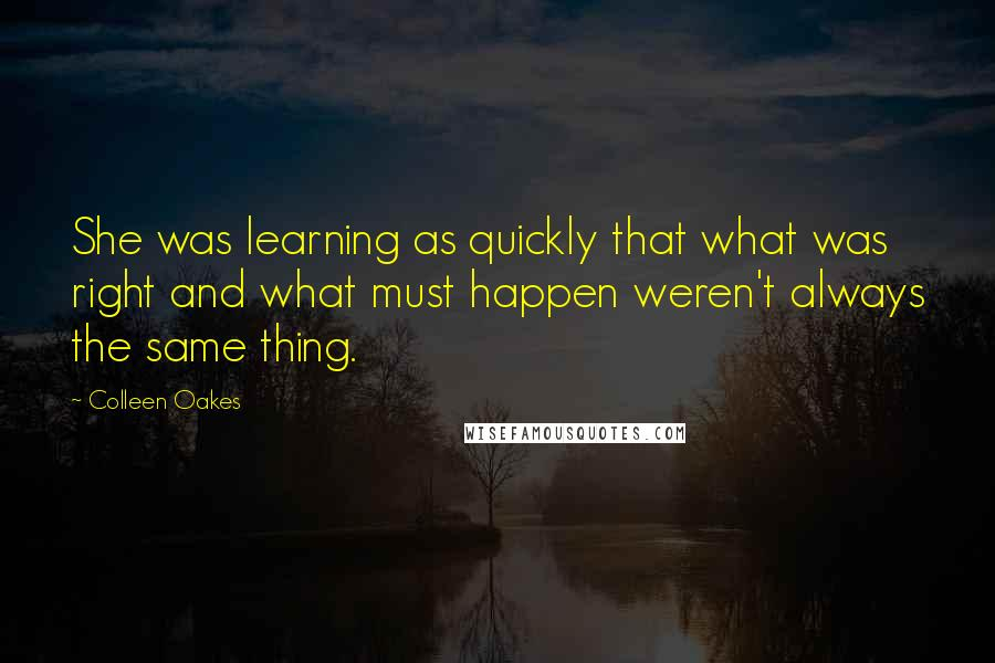 Colleen Oakes quotes: She was learning as quickly that what was right and what must happen weren't always the same thing.