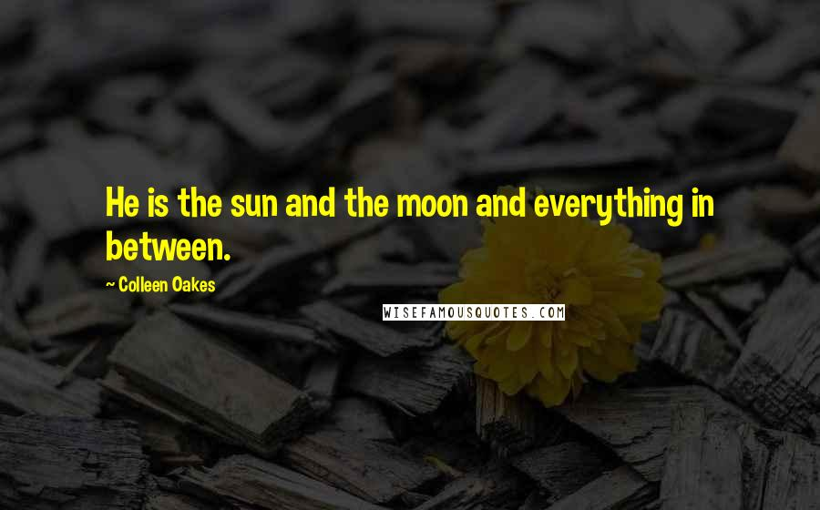 Colleen Oakes quotes: He is the sun and the moon and everything in between.