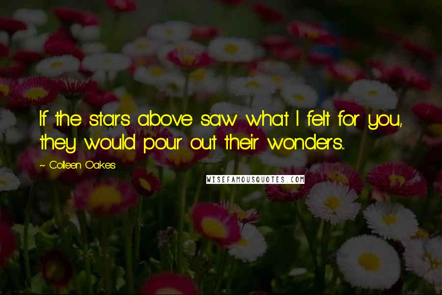Colleen Oakes quotes: If the stars above saw what I felt for you, they would pour out their wonders...