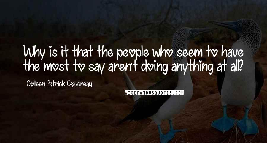 Colleen Patrick-Goudreau quotes: Why is it that the people who seem to have the most to say aren't doing anything at all?