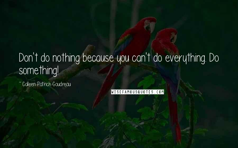 Colleen Patrick-Goudreau quotes: Don't do nothing because you can't do everything. Do something!