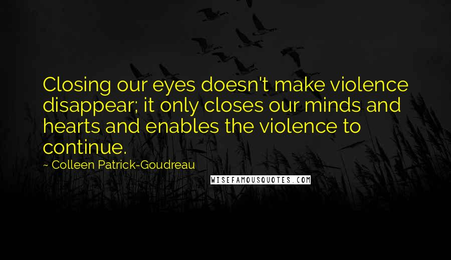 Colleen Patrick-Goudreau quotes: Closing our eyes doesn't make violence disappear; it only closes our minds and hearts and enables the violence to continue.