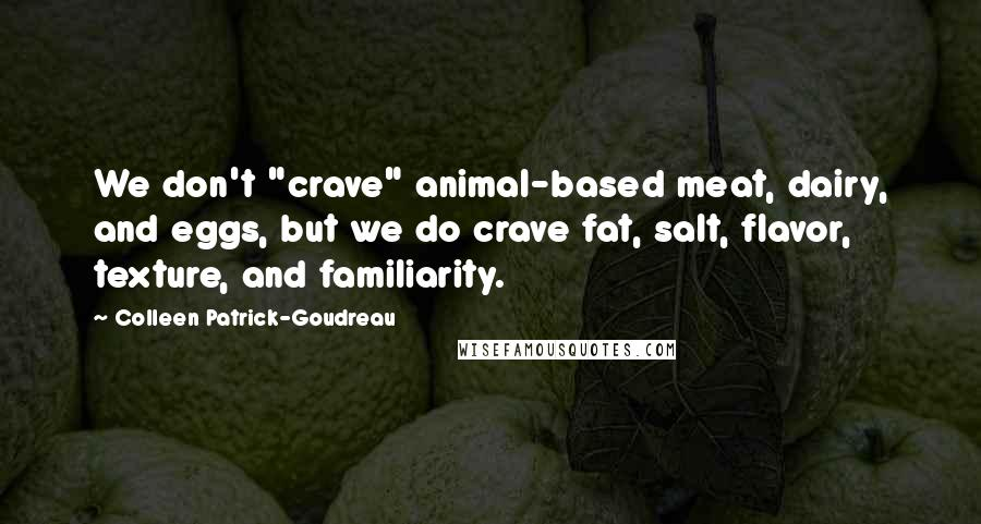 "Colleen Patrick-Goudreau quotes: We don't ""crave"" animal-based meat, dairy, and eggs, but we do crave fat, salt, flavor, texture, and familiarity."