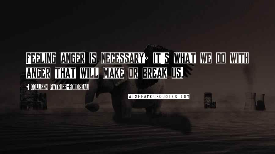 Colleen Patrick-Goudreau quotes: Feeling anger is necessary; it's what we do with anger that will make or break us.