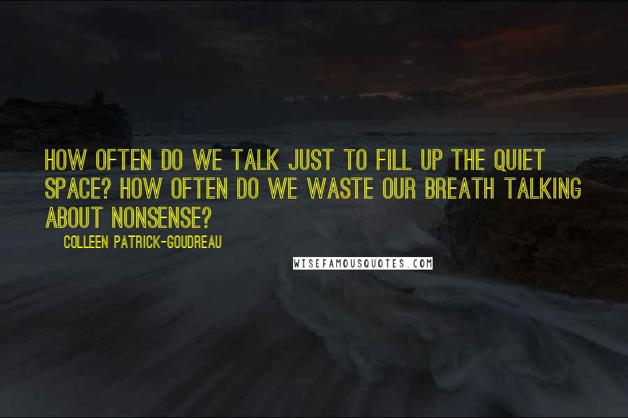 Colleen Patrick-Goudreau quotes: How often do we talk just to fill up the quiet space? How often do we waste our breath talking about nonsense?