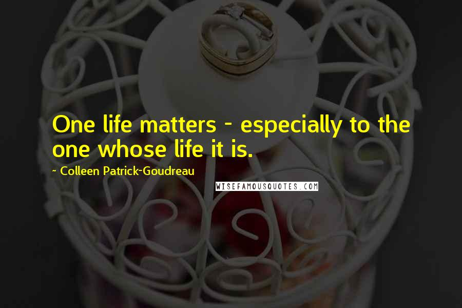 Colleen Patrick-Goudreau quotes: One life matters - especially to the one whose life it is.