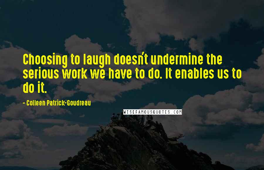 Colleen Patrick-Goudreau quotes: Choosing to laugh doesn't undermine the serious work we have to do. It enables us to do it.
