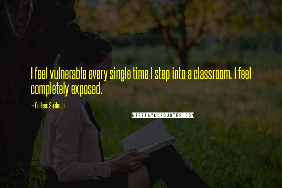 Colleen Saidman quotes: I feel vulnerable every single time I step into a classroom. I feel completely exposed.