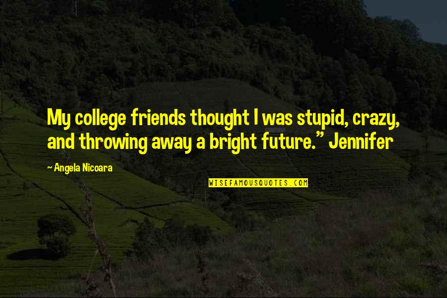 College And Love Quotes By Angela Nicoara: My college friends thought I was stupid, crazy,