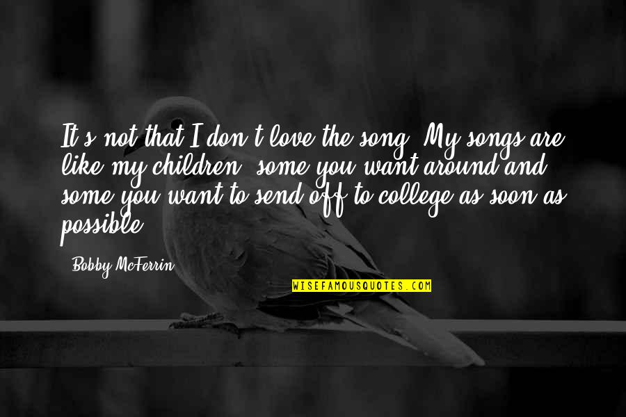 College And Love Quotes By Bobby McFerrin: It's not that I don't love the song.