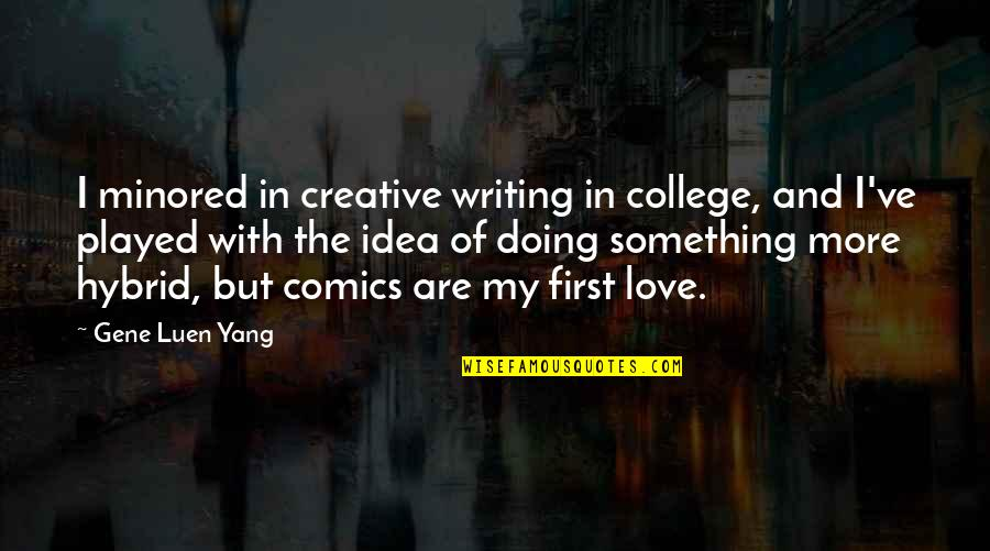 College And Love Quotes By Gene Luen Yang: I minored in creative writing in college, and