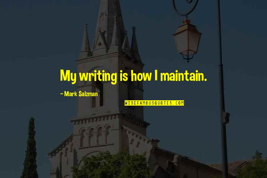 College Attendance Quotes By Mark Salzman: My writing is how I maintain.