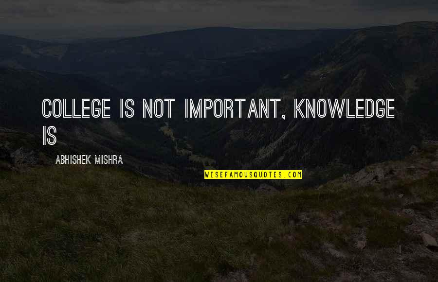 College Education Quotes By Abhishek Mishra: College is not important, knowledge is