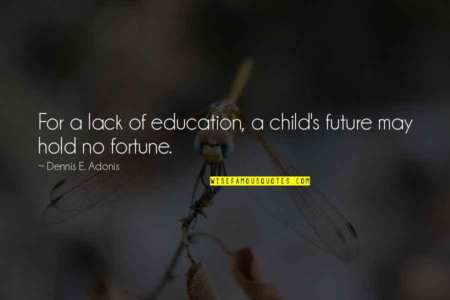 College Education Quotes By Dennis E. Adonis: For a lack of education, a child's future